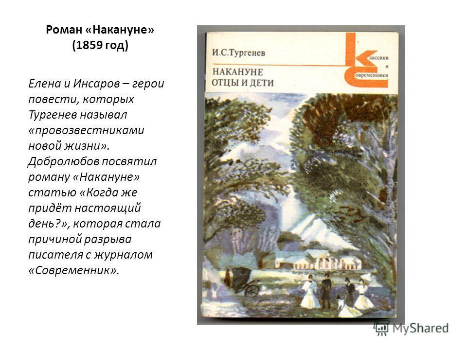 Роман «Накануне» (1859 год) Елена и Инсаров – герои повести, которых Тургенев называл «провозвестниками новой жизни». Добролюбов посвятил роману «Накануне» статью «Когда же придёт настоящий день?», которая стала причиной разрыва писателя с журналом «