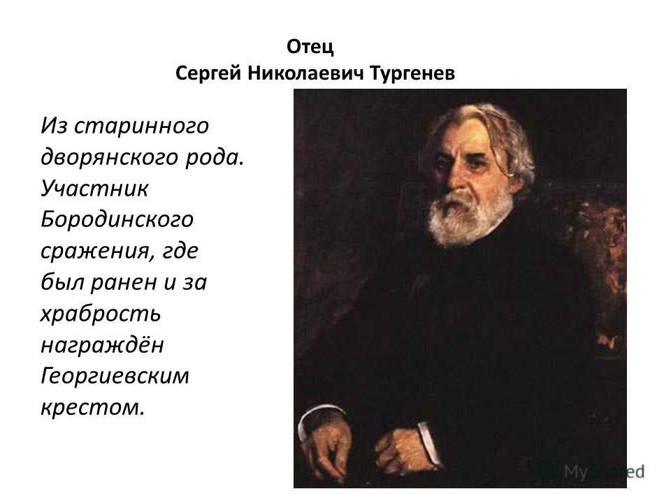 Отец Сергей Николаевич Тургенев Из старинного дворянского рода. Участник Бородинского сражения, где был ранен и за храбрость награждён Георгиевским крестом.
