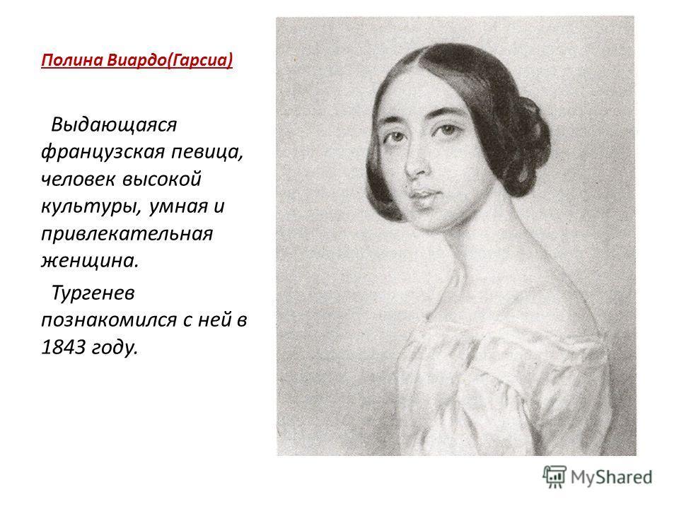 Полина Виардо(Гарсиа) Выдающаяся французская певица, человек высокой культуры, умная и привлекательная женщина. Тургенев познакомился с ней в 1843 году.
