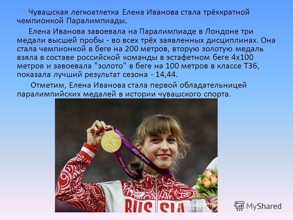 Чувашская легкоатлетка Елена Иванова стала трёхкратной чемпионкой Паралимпиады. Елена Иванова завоевала на Паралимпиаде в Лондоне три медали высшей пробы - во всех трёх заявленных дисциплинах. Она стала чемпионкой в беге на 200 метров, вторую золотую