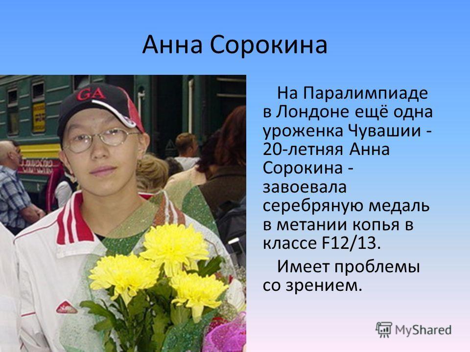 Анна Сорокина На Паралимпиаде в Лондоне ещё одна уроженка Чувашии - 20-летняя Анна Сорокина - завоевала серебряную медаль в метании копья в классе F12/13. Имеет проблемы со зрением.