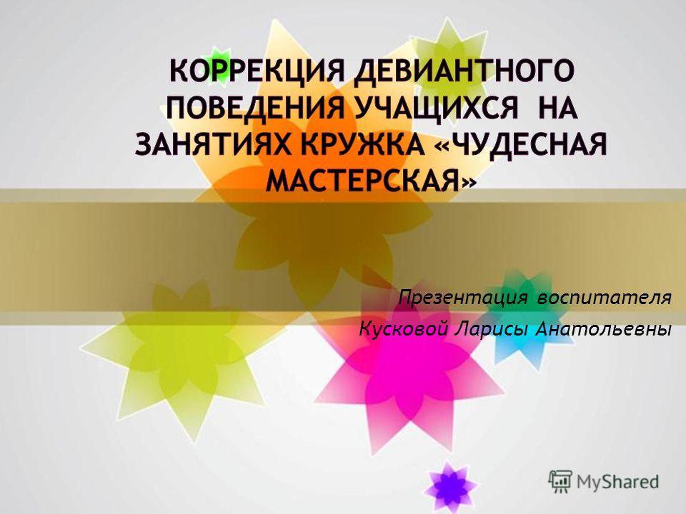 Презентация воспитателя Кусковой Ларисы Анатольевны