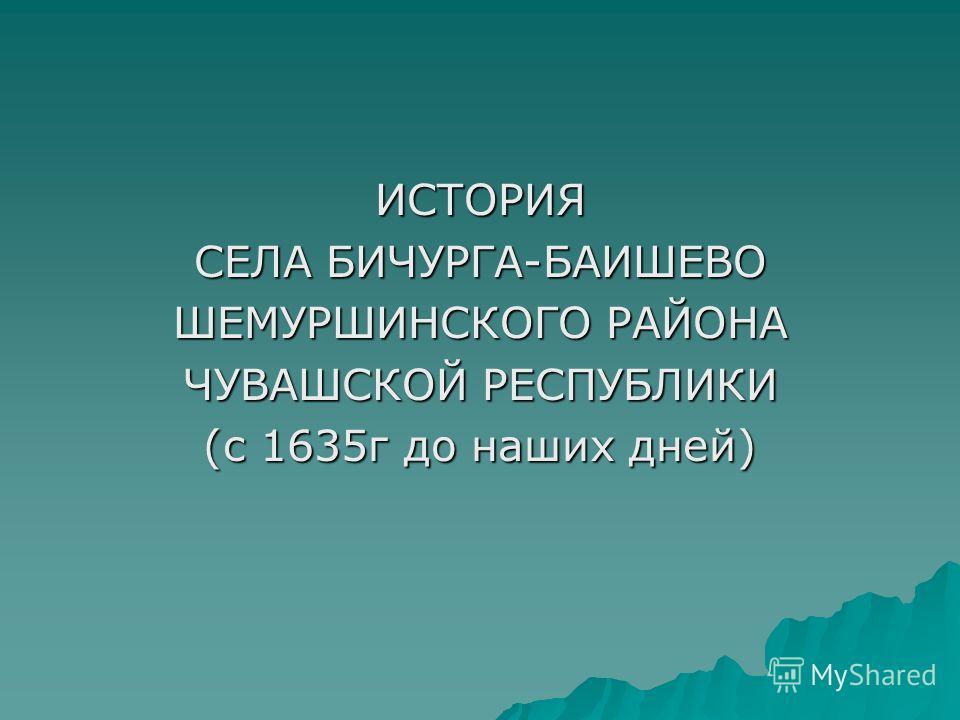 ИСТОРИЯ СЕЛА БИЧУРГА-БАИШЕВО ШЕМУРШИНСКОГО РАЙОНА ЧУВАШСКОЙ РЕСПУБЛИКИ (с 1635г до наших дней)