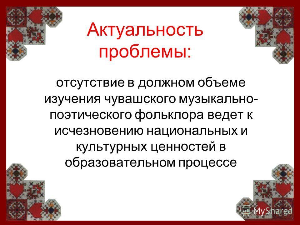 Актуальность проблемы: отсутствие в должном объеме изучения чувашского музыкально- поэтического фольклора ведет к исчезновению национальных и культурных ценностей в образовательном процессе