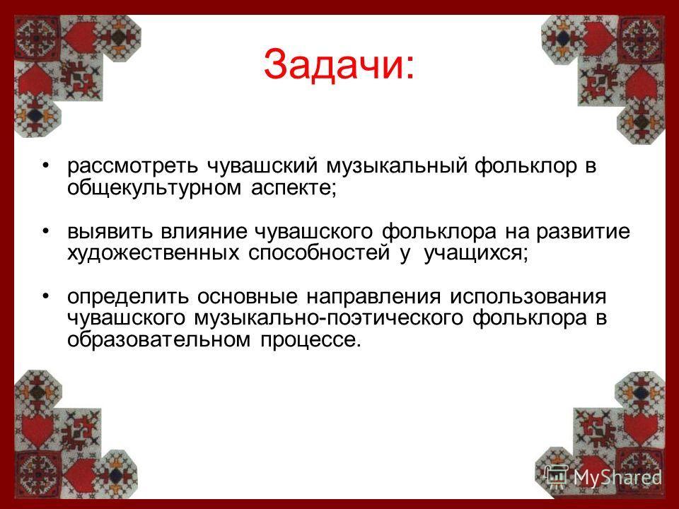 Задачи: рассмотреть чувашский музыкальный фольклор в общекультурном аспекте; выявить влияние чувашского фольклора на развитие художественных способностей у учащихся; определить основные направления использования чувашского музыкально-поэтического фол