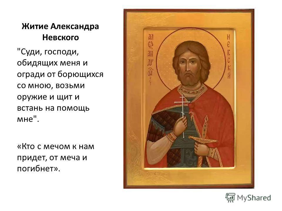 Житие Александра Невского Суди, господи, обидящих меня и огради от борющихся со мною, возьми оружие и щит и встань на помощь мне. «Кто с мечом к нам придет, от меча и погибнет».