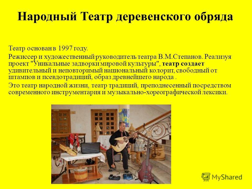 Народный Театр деревенского обряда Театр основан в 1997 году. Режиссер и художественный руководитель театра В.М.Степанов. Реализуя проект