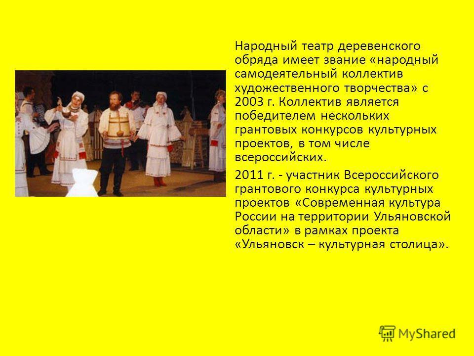 Народный театр деревенского обряда имеет звание «народный самодеятельный коллектив художественного творчества» с 2003 г. Коллектив является победителем нескольких грантовых конкурсов культурных проектов, в том числе всероссийских. 2011 г. - участник
