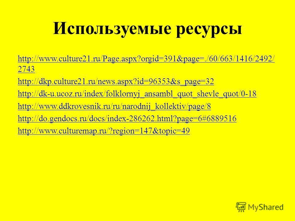 Используемые ресурсы http://www.culture21.ru/Page.aspx?orgid=391&page=./60/663/1416/2492/ 2743 http://dkp.culture21.ru/news.aspx?id=96353&s_page=32 http://dk-u.ucoz.ru/index/folklornyj_ansambl_quot_shevle_quot/0-18 http://www.ddkrovesnik.ru/ru/narodn