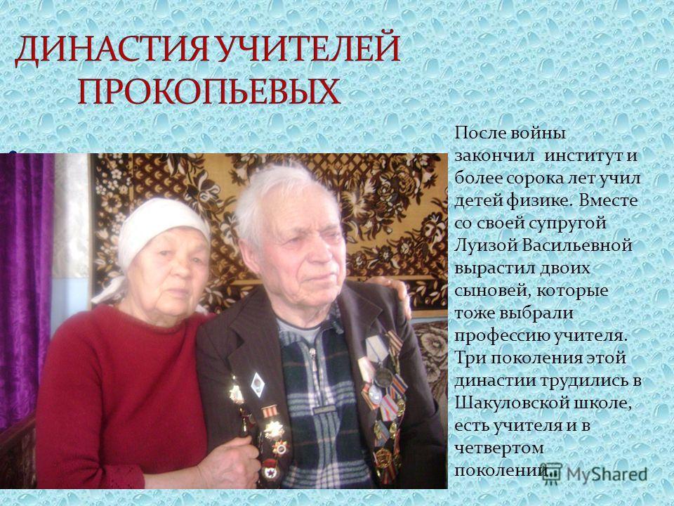 После войны закончил институт и более сорока лет учил детей физике. Вместе со своей супругой Луизой Васильевной вырастил двоих сыновей, которые тоже выбрали профессию учителя. Три поколения этой династии трудились в Шакуловской школе, есть учителя и