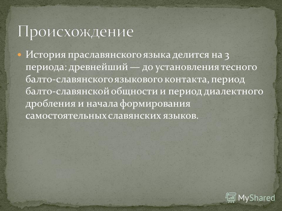 История праславянского языка делится на 3 периода: древнейший до установления тесного балто-славянского языкового контакта, период балто-славянской общности и период диалектного дробления и начала формирования самостоятельных славянских языков.
