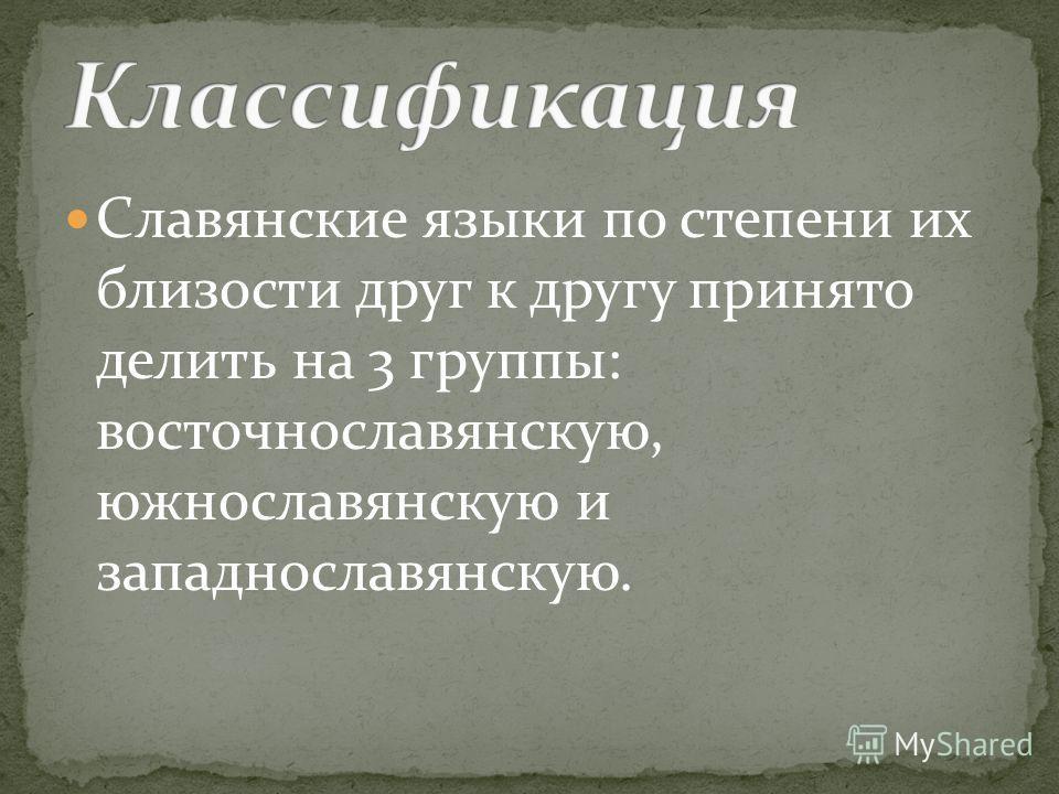 Славянские языки по степени их близости друг к другу принято делить на 3 группы: восточнославянскую, южнославянскую и западнославянскую.