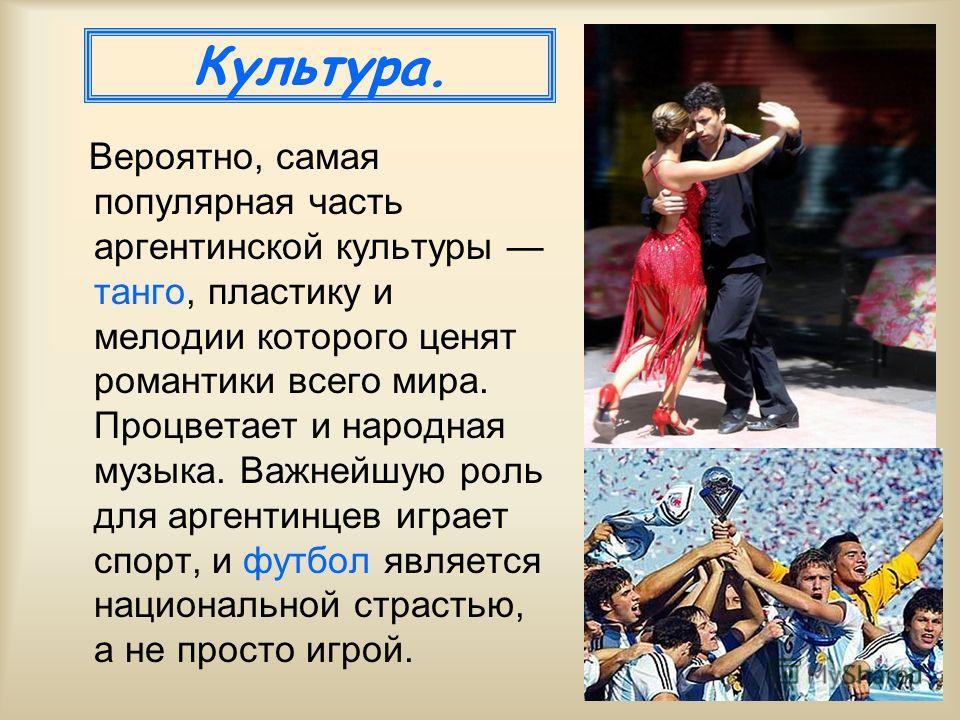 Культура. Вероятно, самая популярная часть аргентинской культуры танго, пластику и мелодии которого ценят романтики всего мира. Процветает и народная музыка. Важнейшую роль для аргентинцев играет спорт, и футбол является национальной страстью, а не п