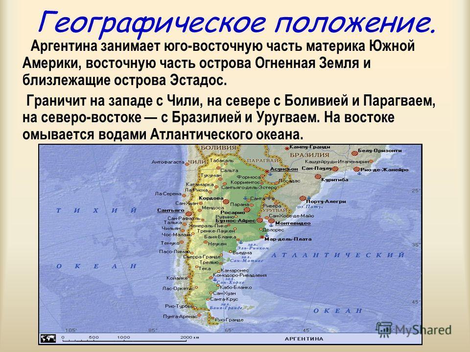 Географическое положение. Аргентина занимает юго-восточную часть материка Южной Америки, восточную часть острова Огненная Земля и близлежащие острова Эстадос. Граничит на западе с Чили, на севере с Боливией и Парагваем, на северо-востоке с Бразилией