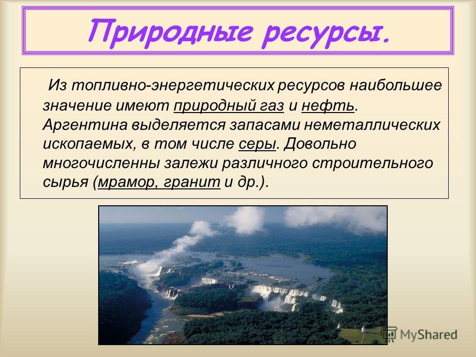Природные ресурсы. Из топливно-энергетических ресурсов наибольшее значение имеют природный газ и нефть. Аргентина выделяется запасами неметаллических ископаемых, в том числе серы. Довольно многочисленны залежи различного строительного сырья (мрамор,