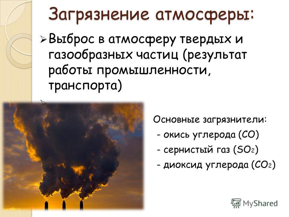 Загрязнение атмосферы: Выброс в атмосферу твердых и газообразных частиц (результат работы промышленности, транспорта) Основные загрязнители: - окись углерода (CO) - сернистый газ (SO 2 ) - диоксид углерода (CO 2 )