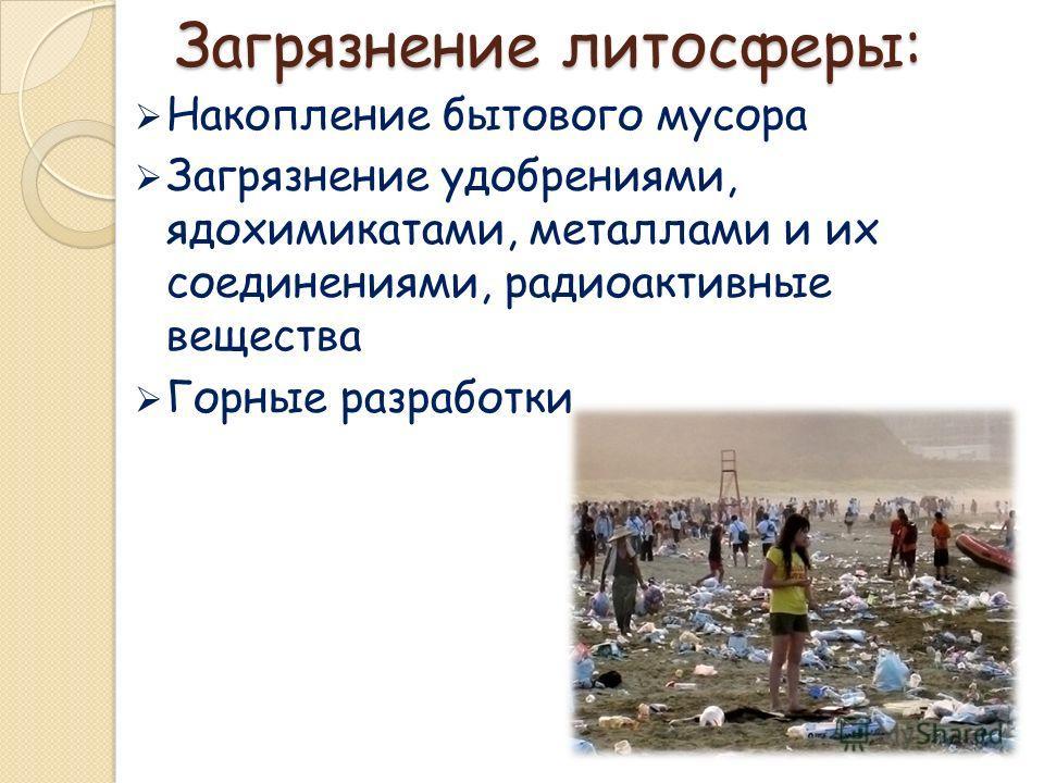 Загрязнение литосферы: Накопление бытового мусора Загрязнение удобрениями, ядохимикатами, металлами и их соединениями, радиоактивные вещества Горные разработки