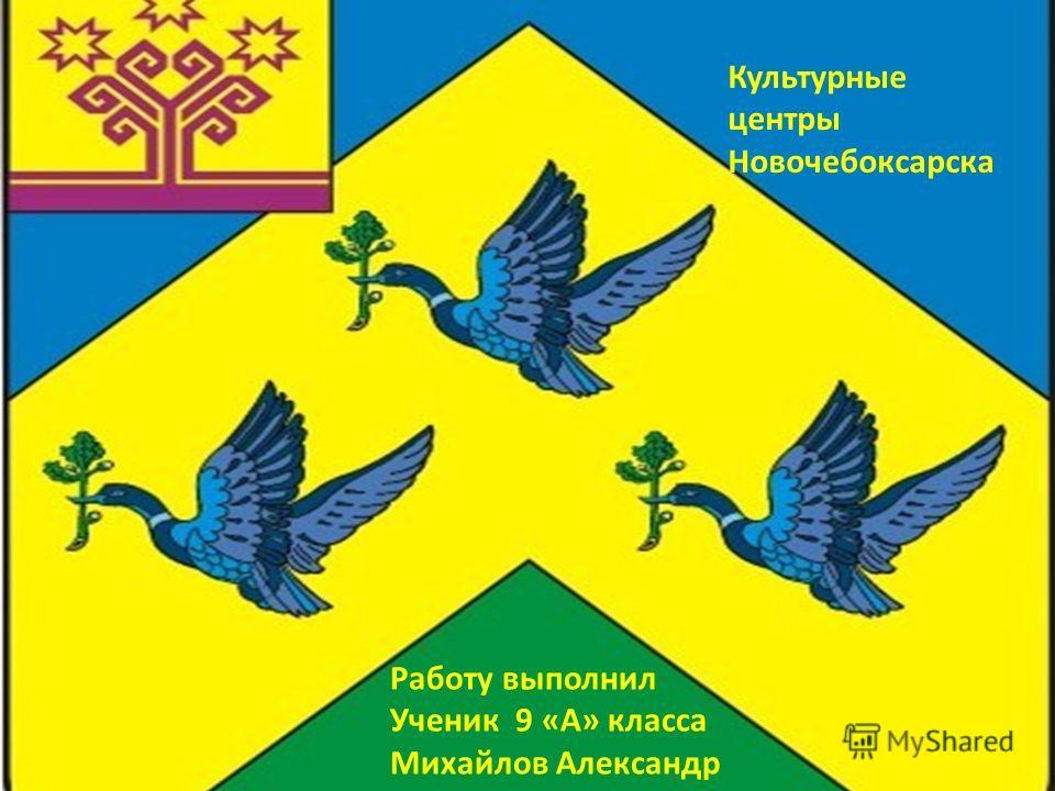 Культурные центры Новочебоксарска Работу выполнил Ученик 9 «А» класса Михайлов Александр