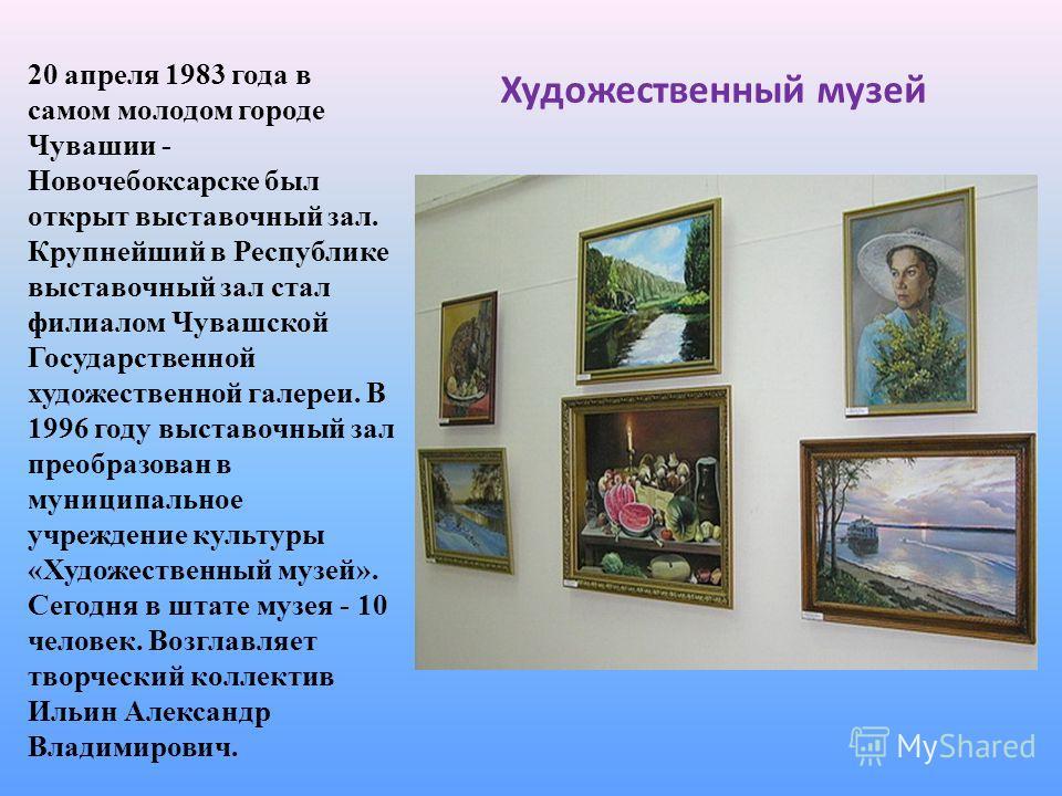 Художественный музей 20 апреля 1983 года в самом молодом городе Чувашии - Новочебоксарске был открыт выставочный зал. Крупнейший в Республике выставочный зал стал филиалом Чувашской Государственной художественной галереи. В 1996 году выставочный зал