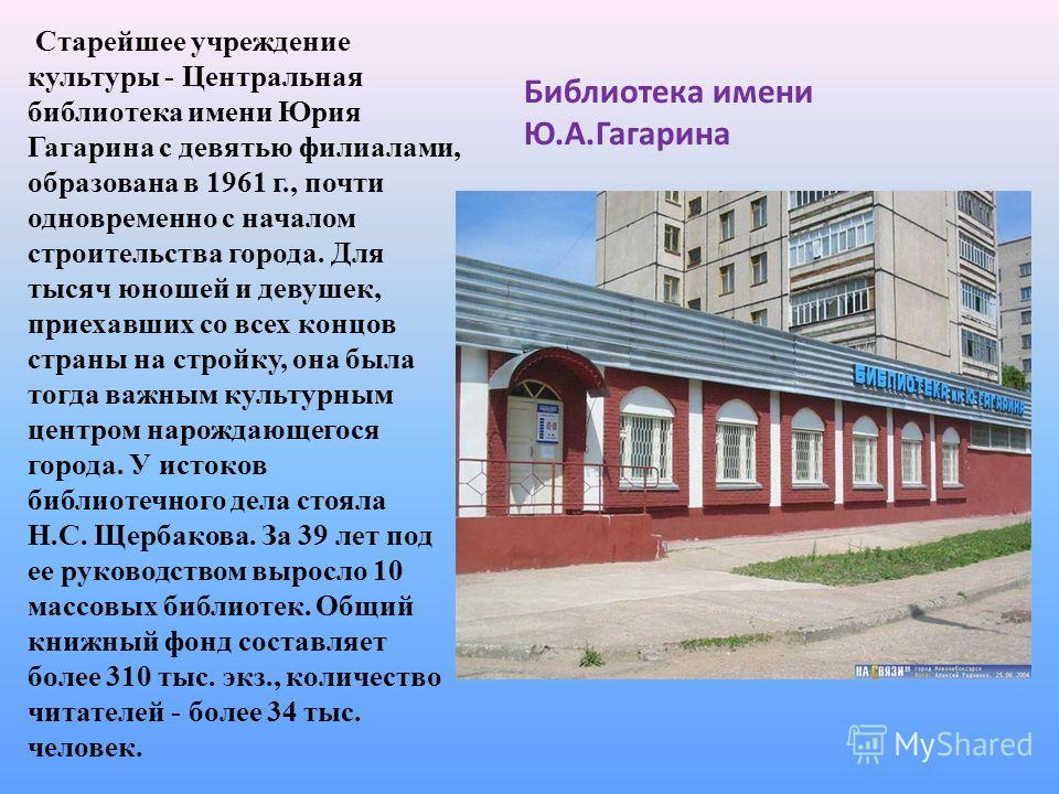Библиотека имени Ю.А.Гагарина Старейшее учреждение культуры - Центральная библиотека имени Юрия Гагарина с девятью филиалами, образована в 1961 г., почти одновременно с началом строительства города. Для тысяч юношей и девушек, приехавших со всех конц
