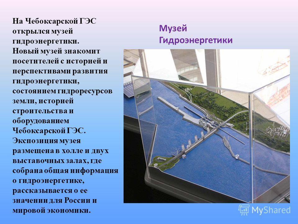 Музей Гидроэнергетики На Чебоксарской ГЭС открылся музей гидроэнергетики. Новый музей знакомит посетителей с историей и перспективами развития гидроэнергетики, состоянием гидроресурсов земли, историей строительства и оборудованием Чебоксарской ГЭС. Э
