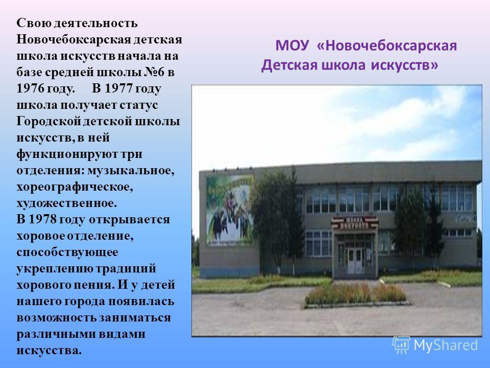 МОУ «Новочебоксарская Детская школа искусств» Свою деятельность Новочебоксарская детская школа искусств начала на базе средней школы 6 в 1976 году. В 1977 году школа получает статус Городской детской школы искусств, в ней функционируют три отделения: