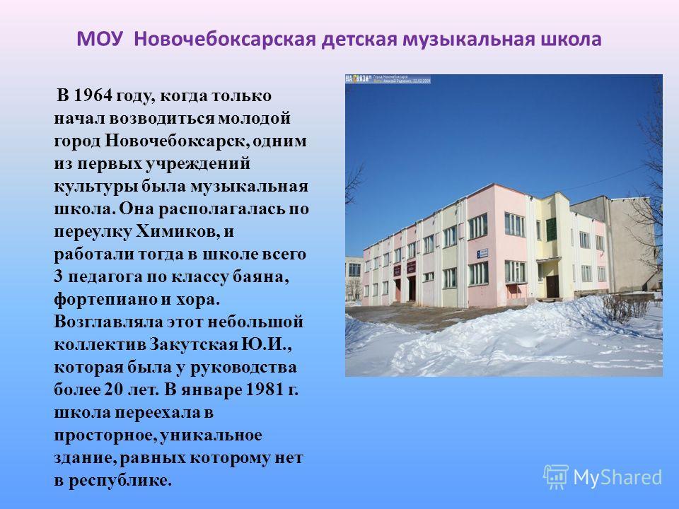 МОУ Новочебоксарская детская музыкальная школа В 1964 году, когда только начал возводиться молодой город Новочебоксарск, одним из первых учреждений культуры была музыкальная школа. Она располагалась по переулку Химиков, и работали тогда в школе всего