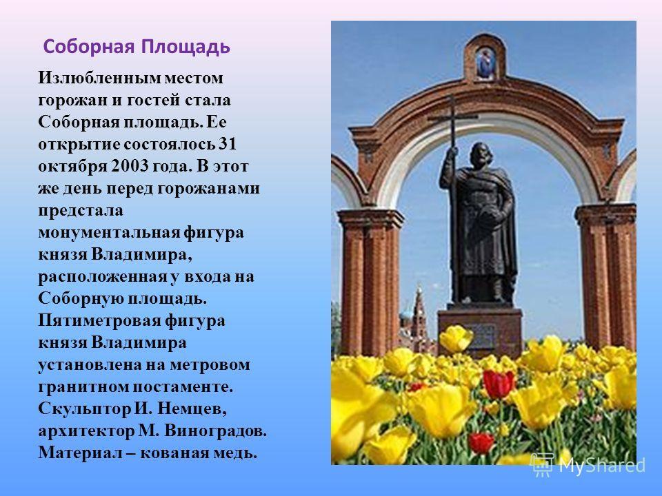 Соборная Площадь Излюбленным местом горожан и гостей стала Соборная площадь. Ее открытие состоялось 31 октября 2003 года. В этот же день перед горожанами предстала монументальная фигура князя Владимира, расположенная у входа на Соборную площадь. Пяти
