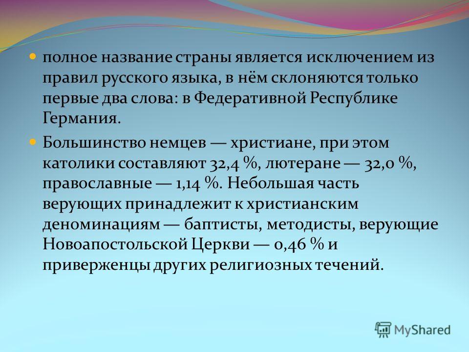 полное название страны является исключением из правил русского языка, в нём склоняются только первые два слова: в Федеративной Республике Германия. Большинство немцев христиане, при этом католики составляют 32,4 %, лютеране 32,0 %, православные 1,14