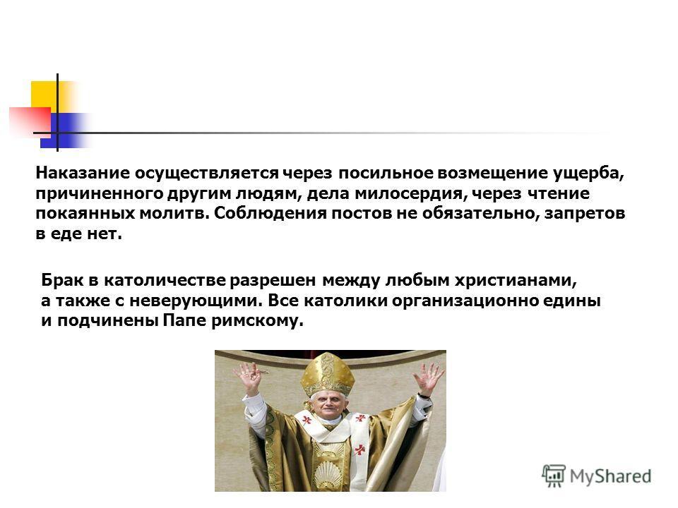 Наказание осуществляется через посильное возмещение ущерба, причиненного другим людям, дела милосердия, через чтение покаянных молитв. Соблюдения постов не обязательно, запретов в еде нет. Брак в католичестве разрешен между любым христианами, а также
