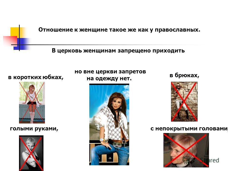 Отношение к женщине такое же как у православных. В церковь женщинам запрещено приходить в коротких юбках, с непокрытыми головами, в брюках, голыми руками, но вне церкви запретов на одежду нет.