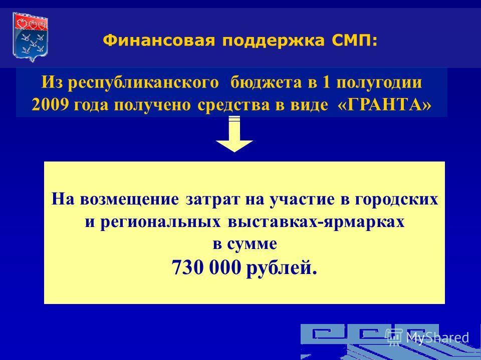 Из республиканского бюджета в 1 полугодии 2009 года получено средства в виде «ГРАНТA» На возмещение затрат на участие в городских и региональных выставках-ярмарках в сумме 730 000 рублей. Финансовая поддержка СМП: