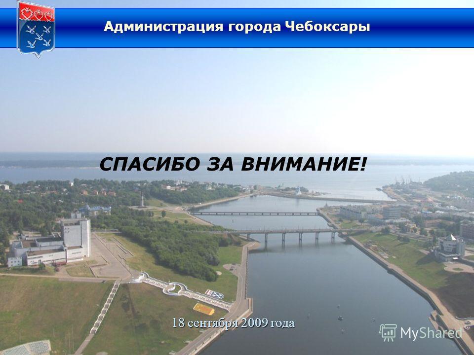 СПАСИБО ЗА ВНИМАНИЕ! 18 сентября 2009 года Администрация города Чебоксары
