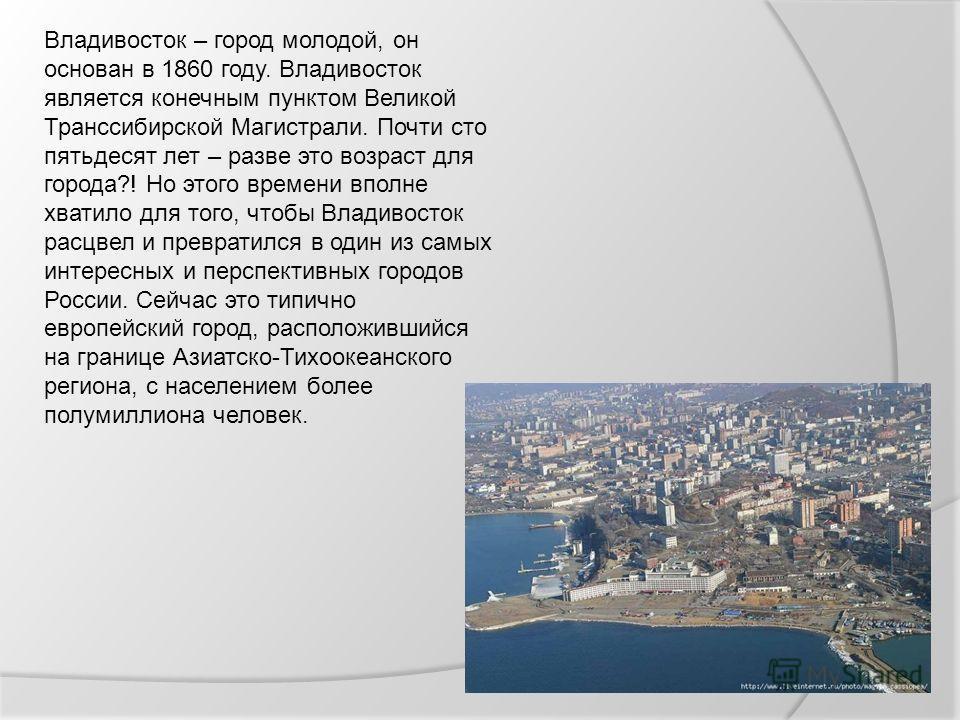 Владивосток – город молодой, он основан в 1860 году. Владивосток является конечным пунктом Великой Транссибирской Магистрали. Почти сто пятьдесят лет – разве это возраст для города?! Но этого времени вполне хватило для того, чтобы Владивосток расцвел