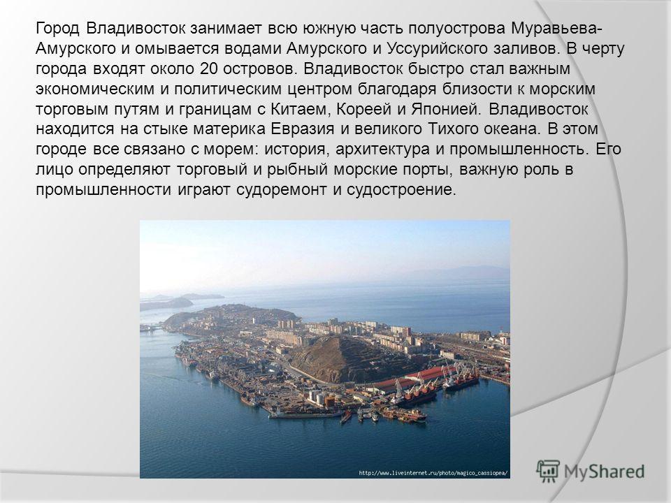 Город Владивосток занимает всю южную часть полуострова Муравьева- Амурского и омывается водами Амурского и Уссурийского заливов. В черту города входят около 20 островов. Владивосток быстро стал важным экономическим и политическим центром благодаря бл