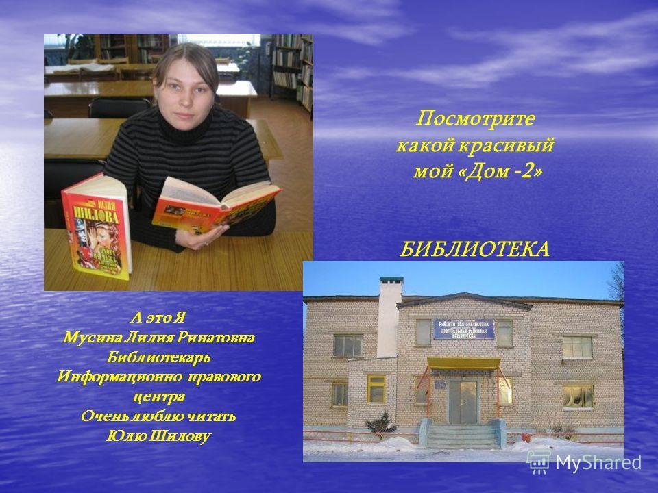 А это Я Мусина Лилия Ринатовна Библиотекарь Информационно-правового центра Очень люблю читать Юлю Шилову Посмотрите какой красивый мой «Дом -2» БИБЛИОТЕКА