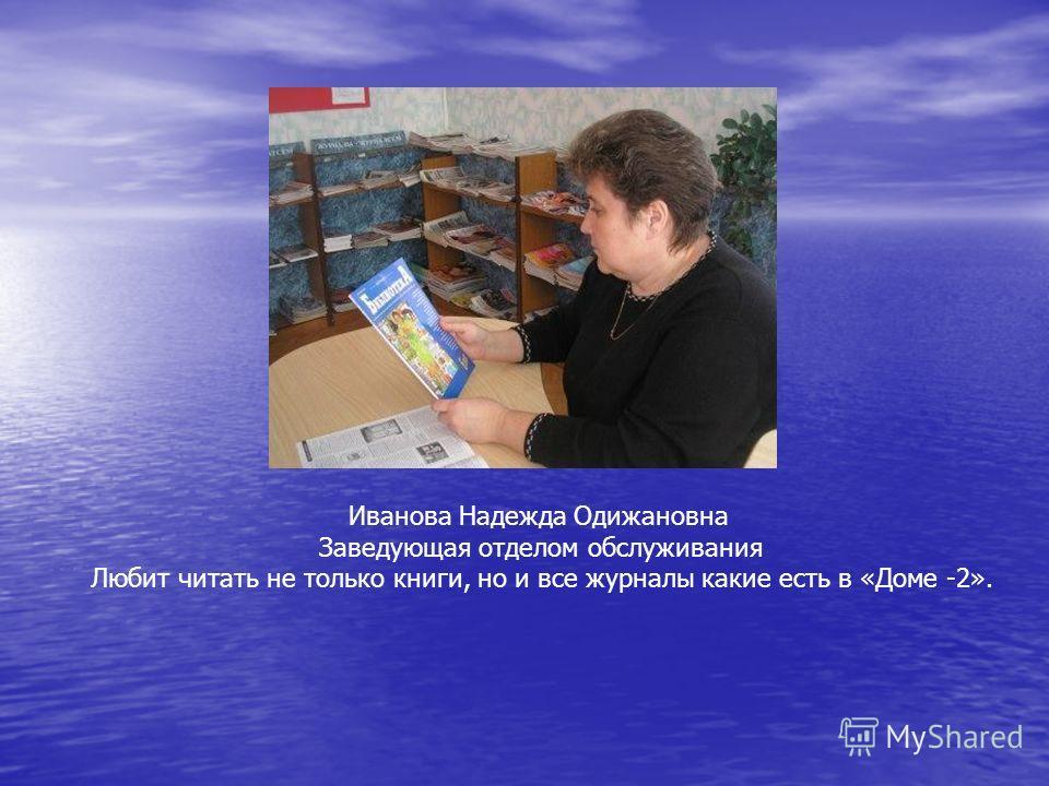 Иванова Надежда Одижановна Заведующая отделом обслуживания Любит читать не только книги, но и все журналы какие есть в «Доме -2».
