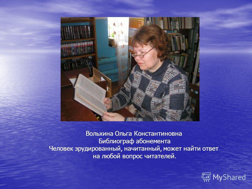 Вольхина Ольга Константиновна Библиограф абонемента Человек эрудированный, начитанный, может найти ответ на любой вопрос читателей.