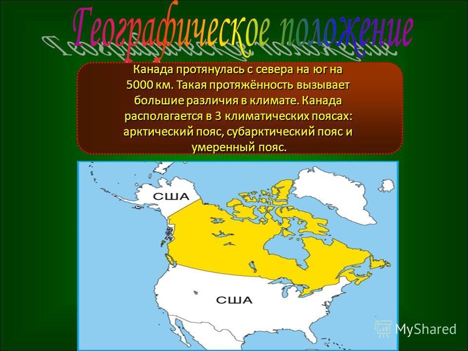 Канада протянулась с севера на юг на 5000 км. Такая протяжённость вызывает большие различия в климате. Канада располагается в 3 климатических поясах: арктический пояс, субарктический пояс и умеренный пояс.