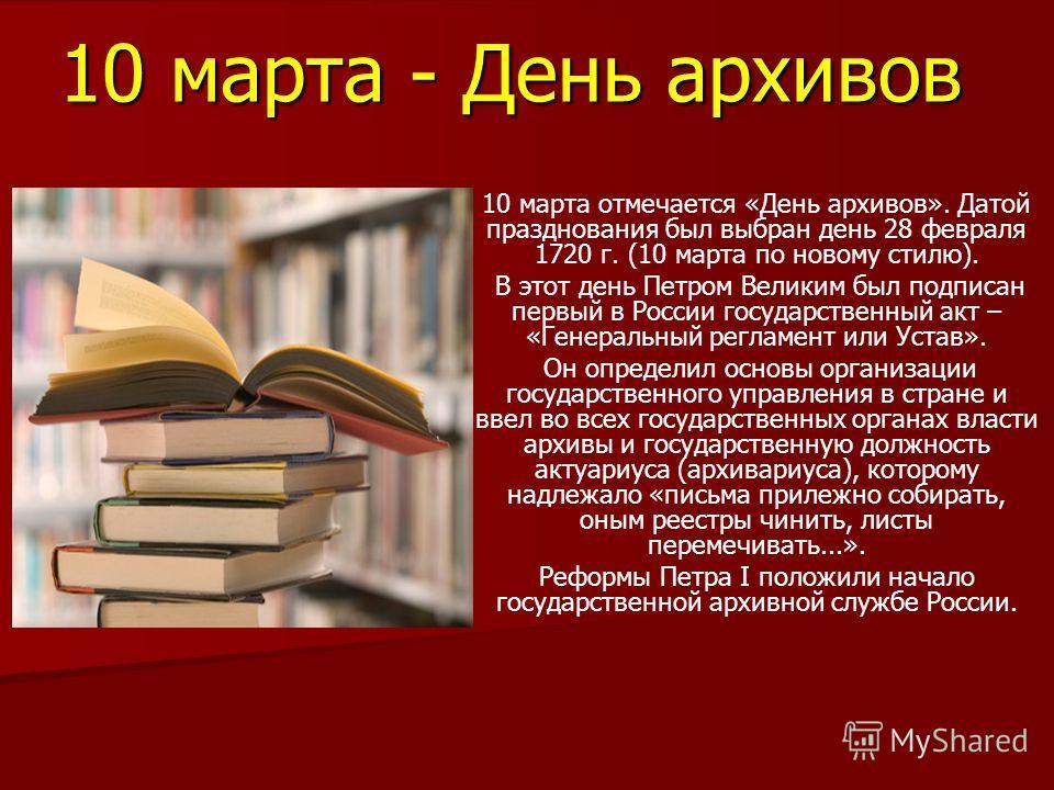 10 марта - День архивов 10 марта отмечается «День архивов». Датой празднования был выбран день 28 февраля 1720 г. (10 марта по новому стилю). В этот день Петром Великим был подписан первый в России государственный акт – «Генеральный регламент или Уст