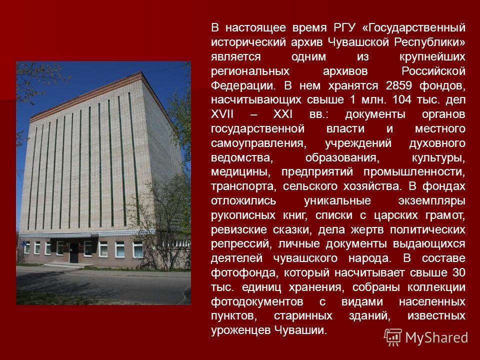 В настоящее время РГУ «Государственный исторический архив Чувашской Республики» является одним из крупнейших региональных архивов Российской Федерации. В нем хранятся 2859 фондов, насчитывающих свыше 1 млн. 104 тыс. дел XVII – XXI вв.: документы орга