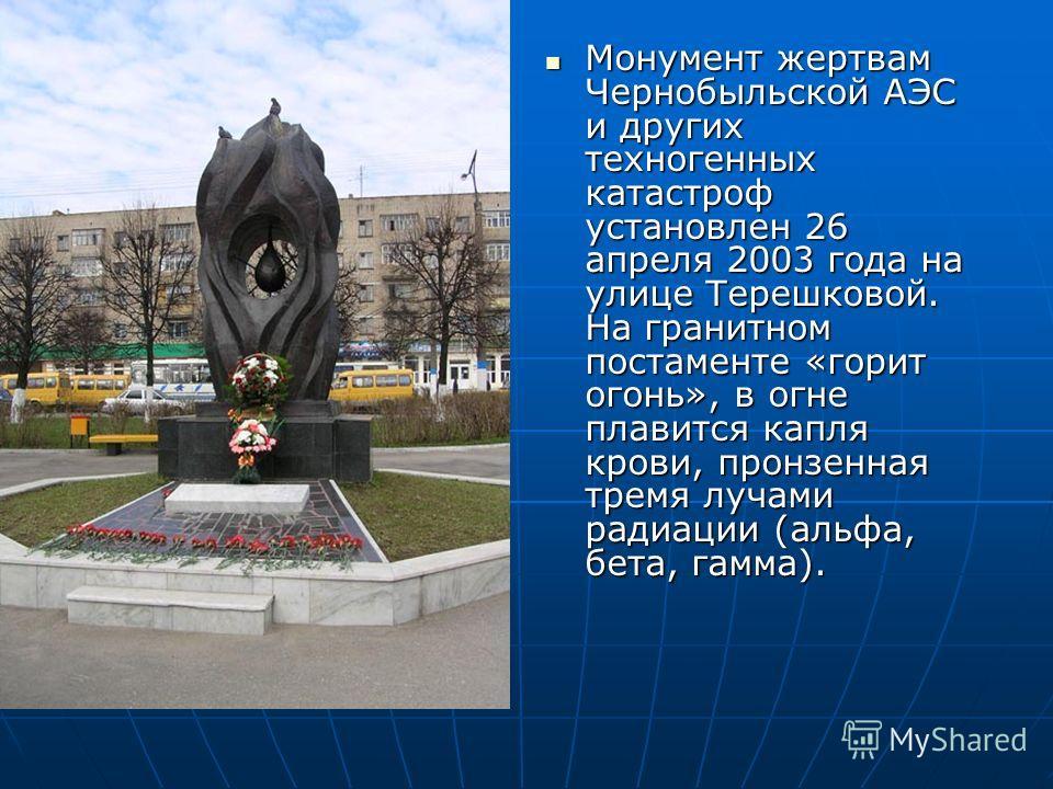 Монумент жертвам Чернобыльской АЭС и других техногенных катастроф установлен 26 апреля 2003 года на улице Терешковой. На гранитном постаменте «горит огонь», в огне плавится капля крови, пронзенная тремя лучами радиации (альфа, бета, гамма). Монумент