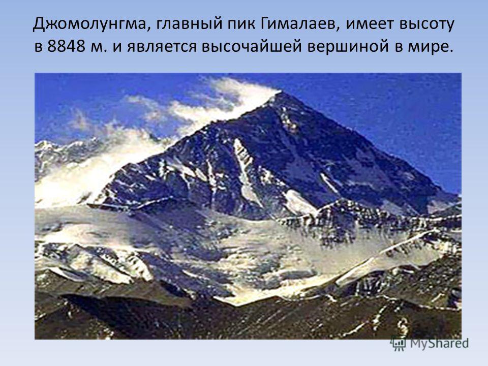 Джомолунгма, главный пик Гималаев, имеет высоту в 8848 м. и является высочайшей вершиной в мире.