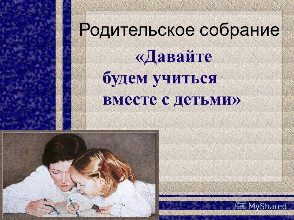 Родительское собрание «Давайте будем учиться вместе с детьми»