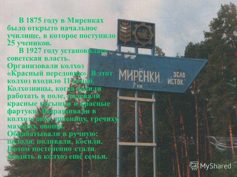 В 1875 году в Миренках было открыто начальное училище, в которое поступило 25 учеников. В 1927 году установилась советская власть. Организовали колхоз «Красный передовик». В этот колхоз входило 11 семей. Колхозницы, когда ходили работать в поле, наде