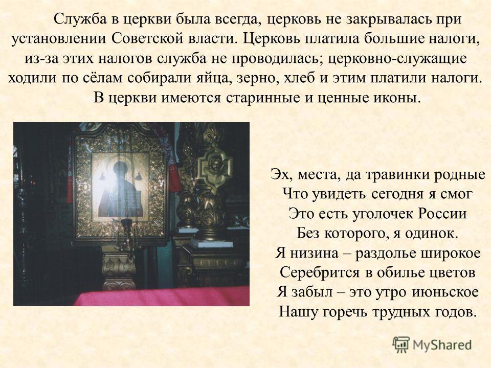 Служба в церкви была всегда, церковь не закрывалась при установлении Советской власти. Церковь платила большие налоги, из-за этих налогов служба не проводилась; церковно-служащие ходили по сёлам собирали яйца, зерно, хлеб и этим платили налоги. В цер