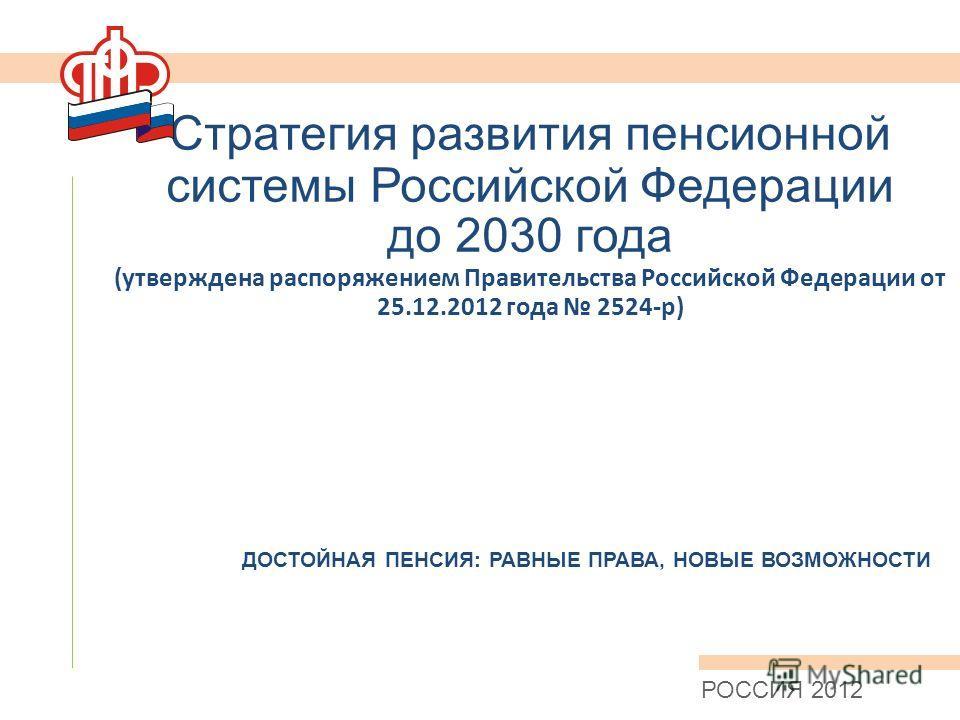 Стратегия развития пенсионной системы Российской Федерации до 2030 года (утверждена распоряжением Правительства Российской Федерации от 25.12.2012 года 2524-р) РОССИЯ 2012 ДОСТОЙНАЯ ПЕНСИЯ: РАВНЫЕ ПРАВА, НОВЫЕ ВОЗМОЖНОСТИ