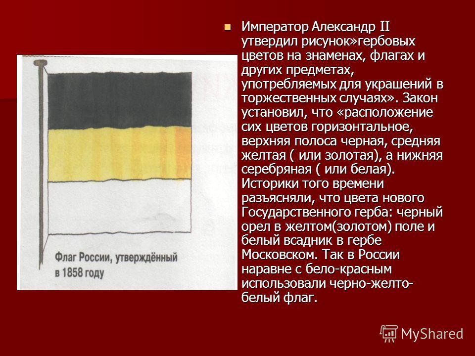 Император Александр II утвердил рисунок»гербовых цветов на знаменах, флагах и других предметах, употребляемых для украшений в торжественных случаях». Закон установил, что «расположение сих цветов горизонтальное, верхняя полоса черная, средняя желтая