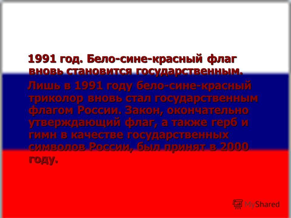 1991 год. Бело-сине-красный флаг вновь становится государственным. 1991 год. Бело-сине-красный флаг вновь становится государственным. Лишь в 1991 году бело-сине-красный триколор вновь стал государственным флагом России. Закон, окончательно утверждающ