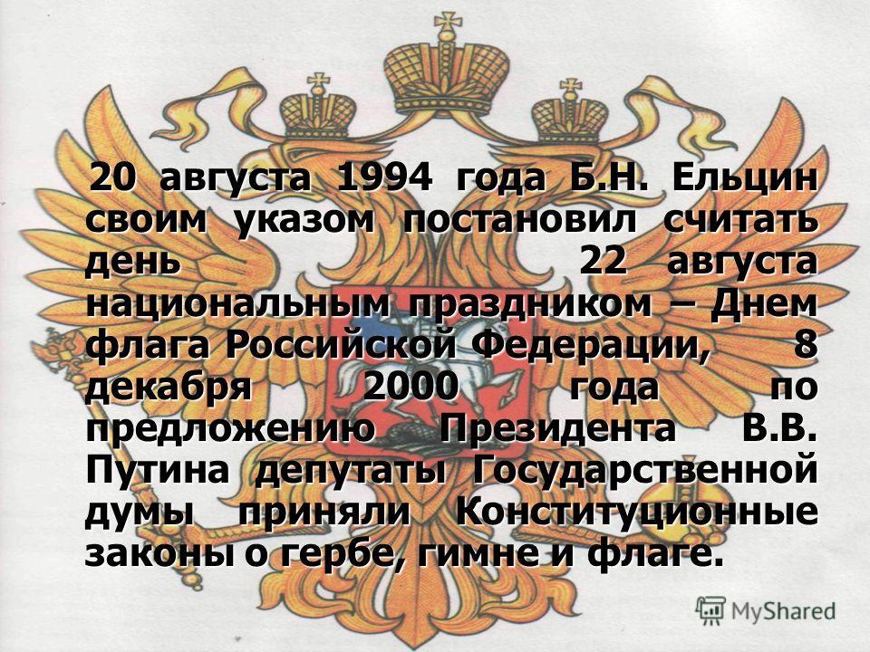 20 августа 1994 года Б.Н. Ельцин своим указом постановил считать день 22 августа национальным праздником – Днем флага Российской Федерации, 8 декабря 2000 года по предложению Президента В.В. Путина депутаты Государственной думы приняли Конституционны